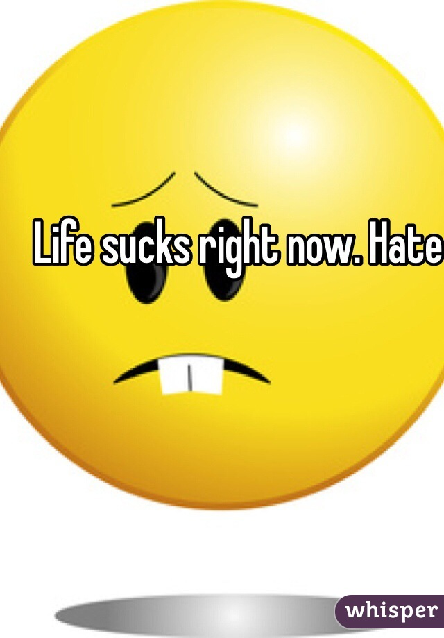 Life sucks right now. Hate feeling like this