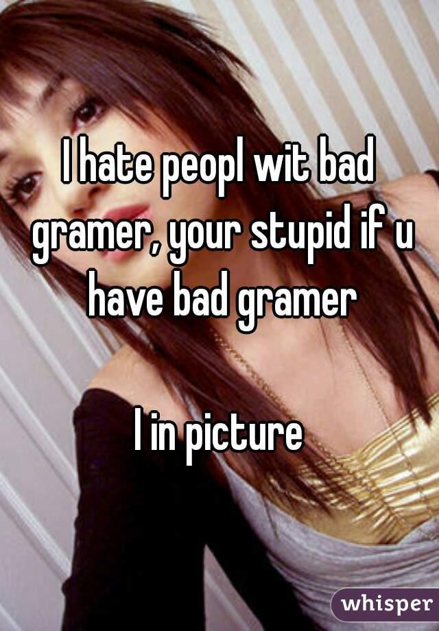 I hate peopl wit bad gramer, your stupid if u have bad gramer  I in picture