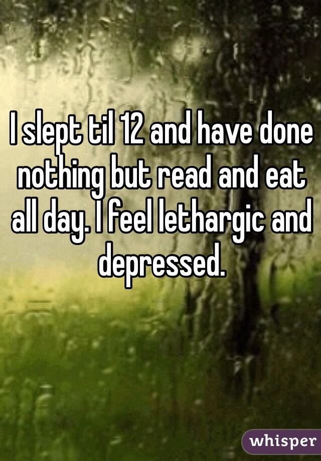 I slept til 12 and have done nothing but read and eat all day. I feel lethargic and depressed.