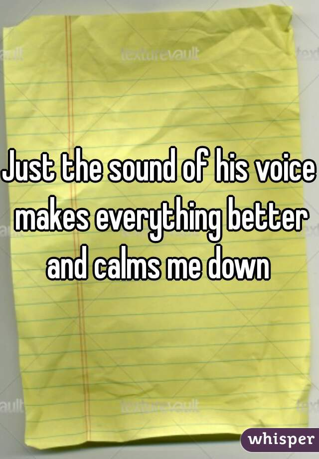 Just the sound of his voice makes everything better and calms me down
