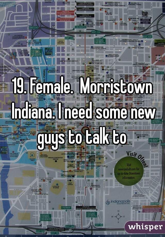 19. Female.  Morristown Indiana. I need some new guys to talk to