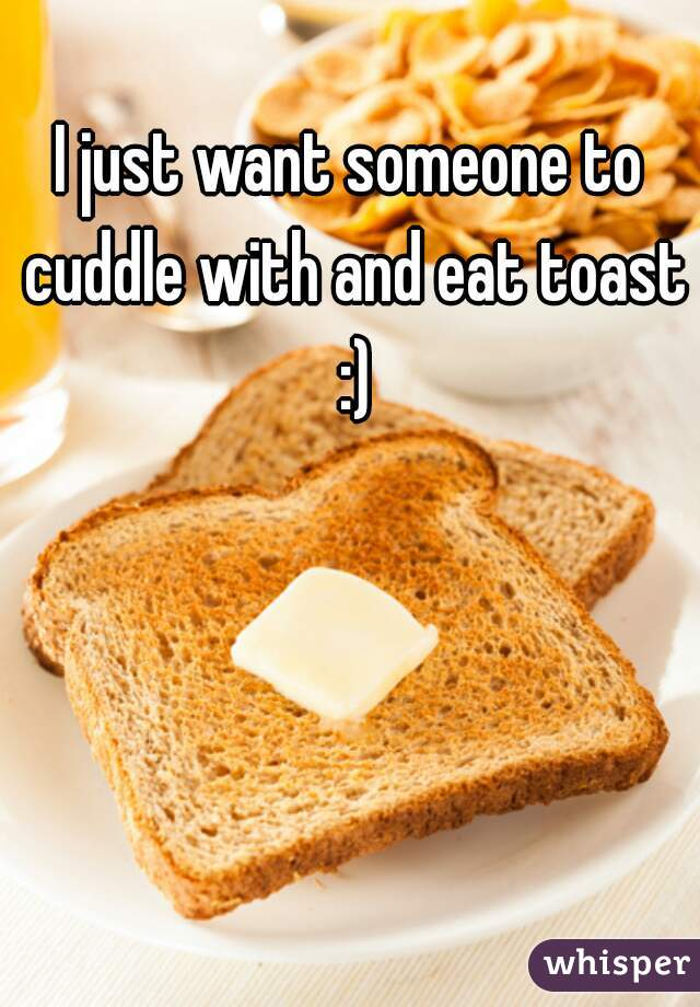 I just want someone to cuddle with and eat toast :)