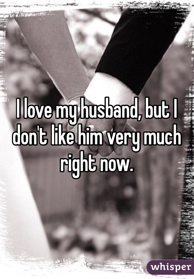 I love my husband, but I don't like him very much right now.
