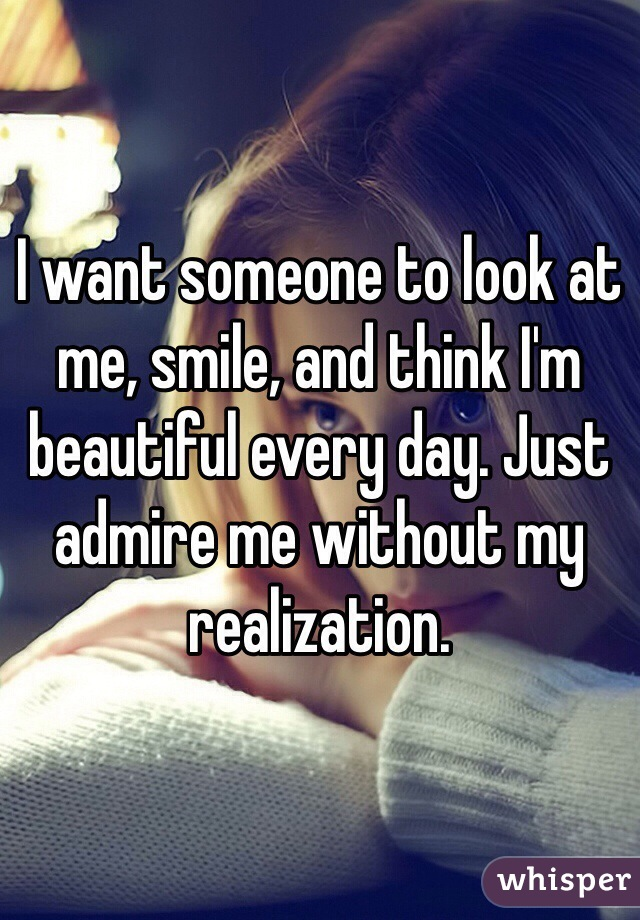 I want someone to look at me, smile, and think I'm beautiful every day. Just admire me without my realization.