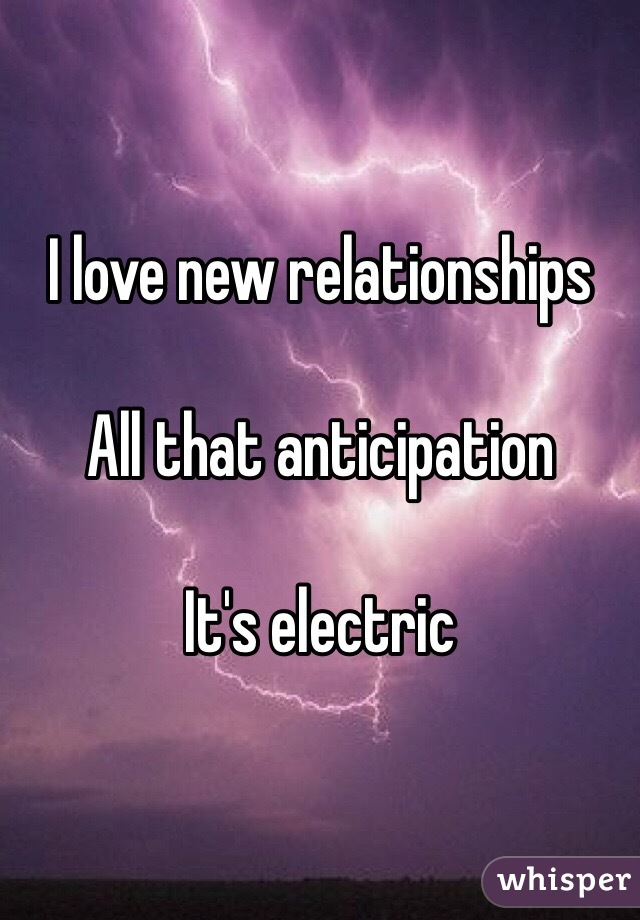 I love new relationships  All that anticipation  It's electric