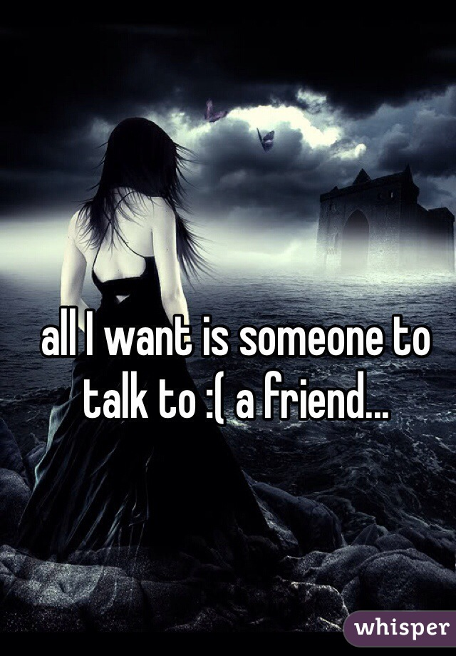 all I want is someone to talk to :( a friend...