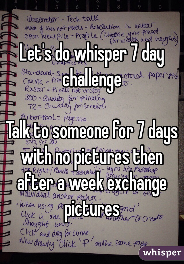 Let's do whisper 7 day challenge   Talk to someone for 7 days with no pictures then after a week exchange pictures