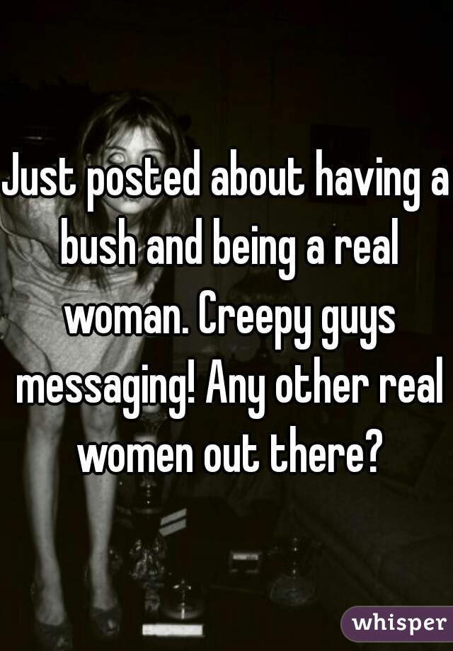 Just posted about having a bush and being a real woman. Creepy guys messaging! Any other real women out there?