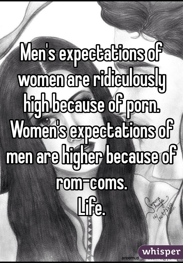 Men's expectations of women are ridiculously high because of porn.  Women's expectations of men are higher because of rom-coms.  Life.