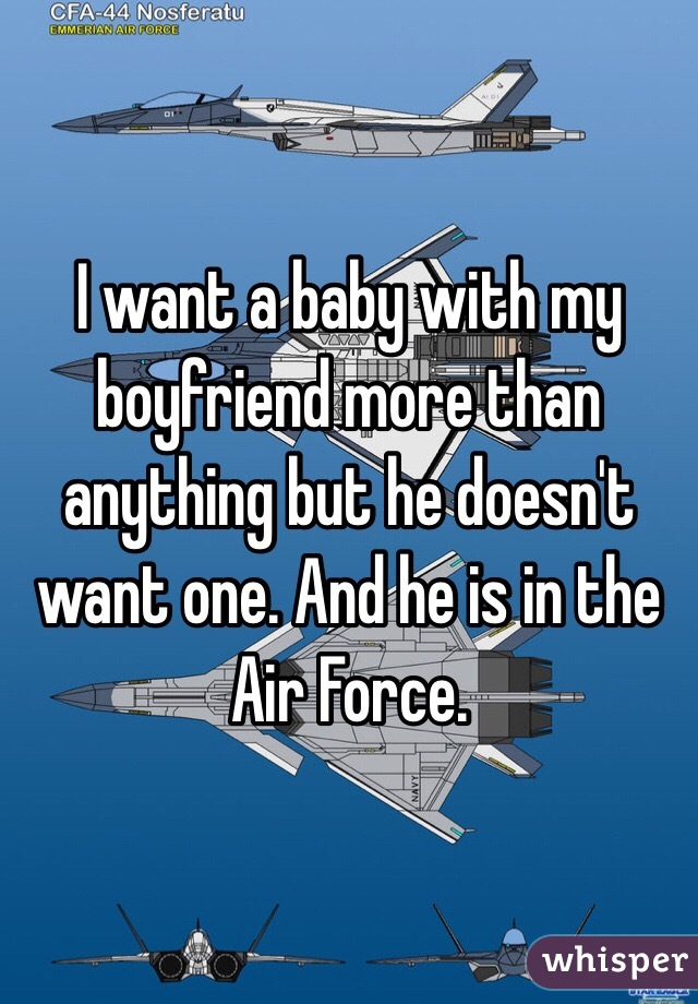 I want a baby with my boyfriend more than anything but he doesn't want one. And he is in the Air Force.