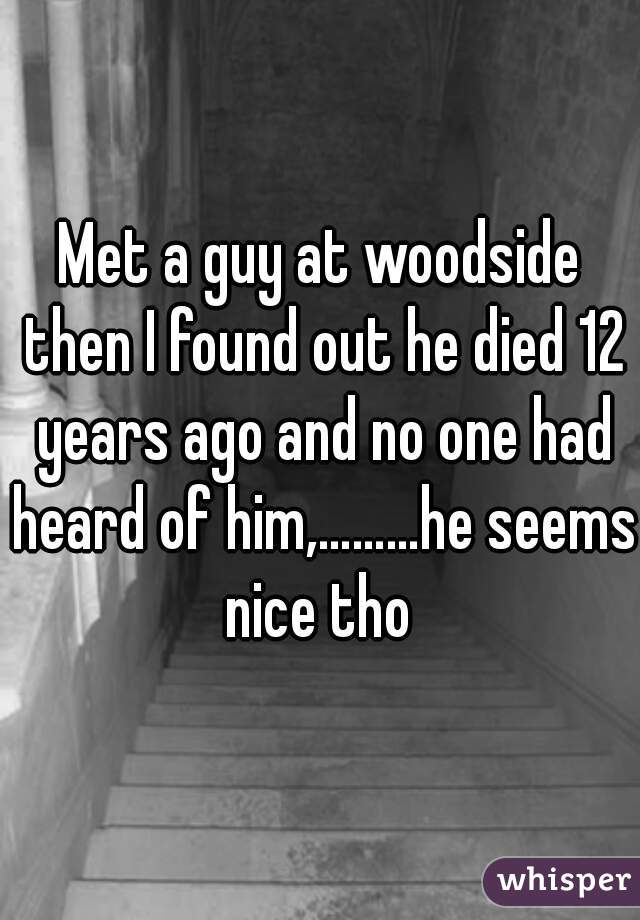Met a guy at woodside then I found out he died 12 years ago and no one had heard of him,………he seems nice tho