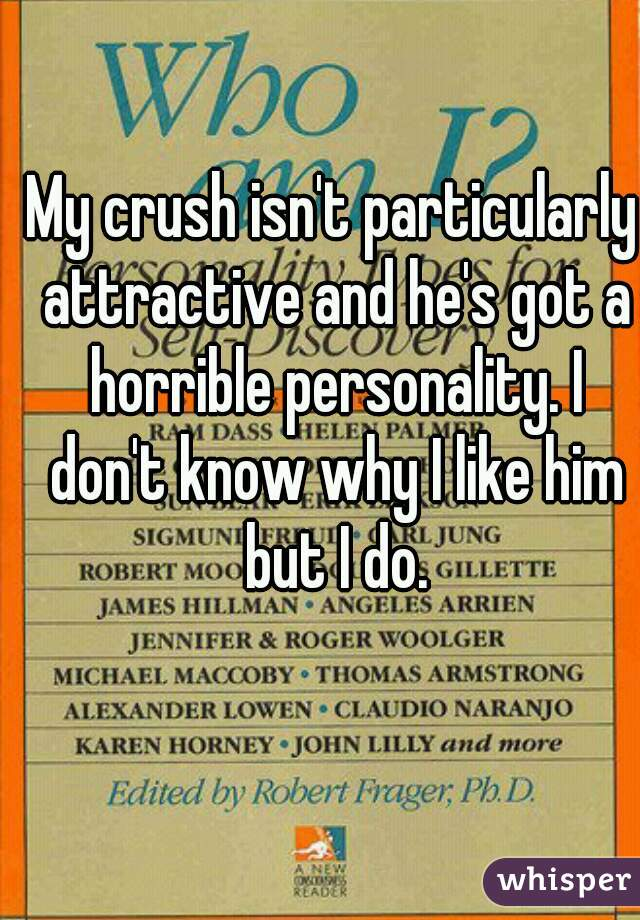 My crush isn't particularly attractive and he's got a horrible personality. I don't know why I like him but I do.