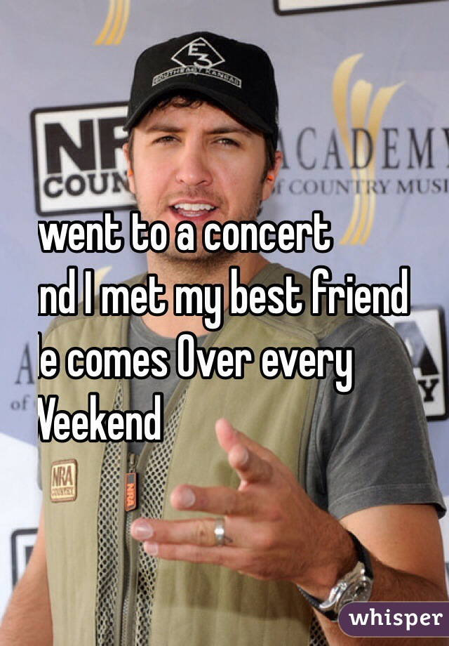 I went to a concert  and I met my best friend He comes Over every  Weekend