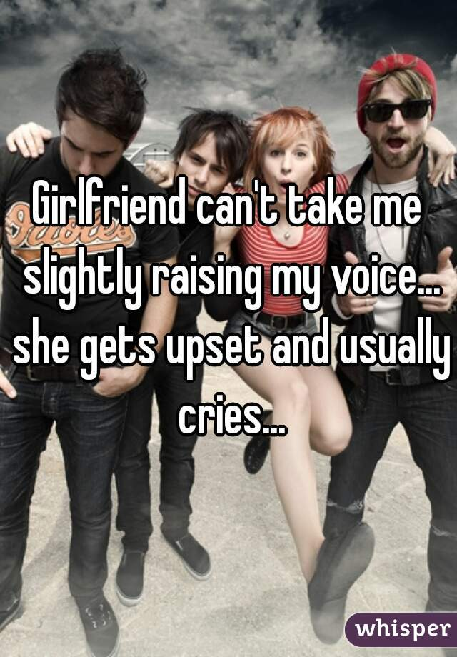 Girlfriend can't take me slightly raising my voice... she gets upset and usually cries...
