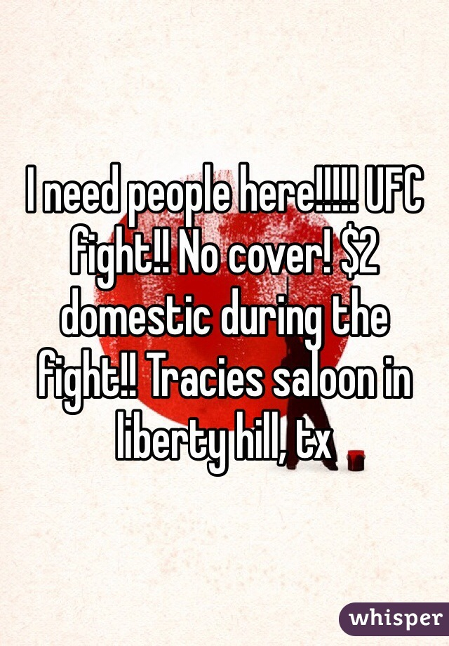 I need people here!!!!! UFC fight!! No cover! $2 domestic during the fight!! Tracies saloon in liberty hill, tx