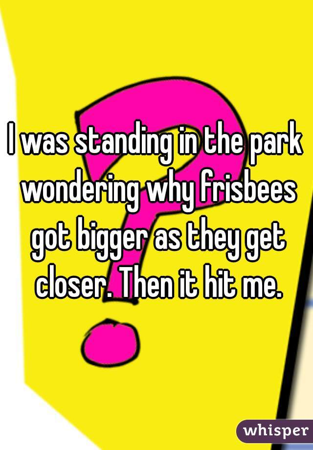 I was standing in the park wondering why frisbees got bigger as they get closer. Then it hit me.