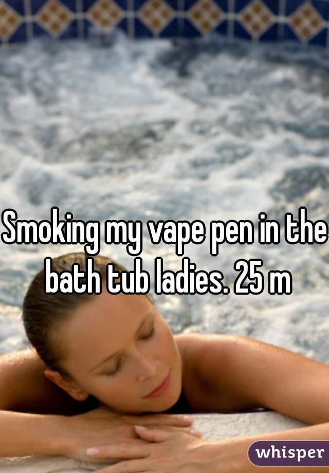 Smoking my vape pen in the bath tub ladies. 25 m