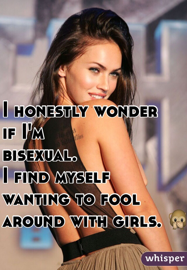 I honestly wonder  if I'm  bisexual.  I find myself  wanting to fool  around with girls. 🙊