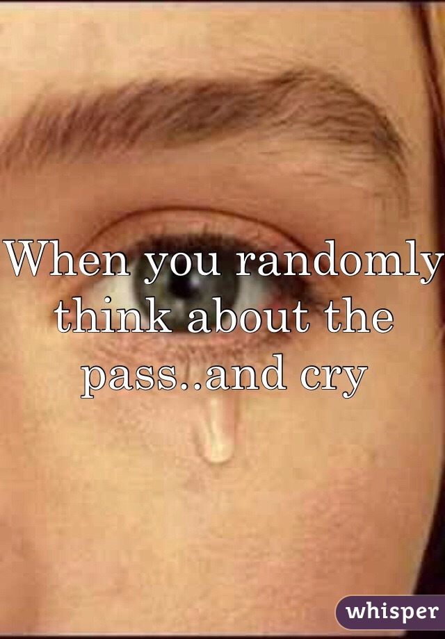 When you randomly think about the pass..and cry