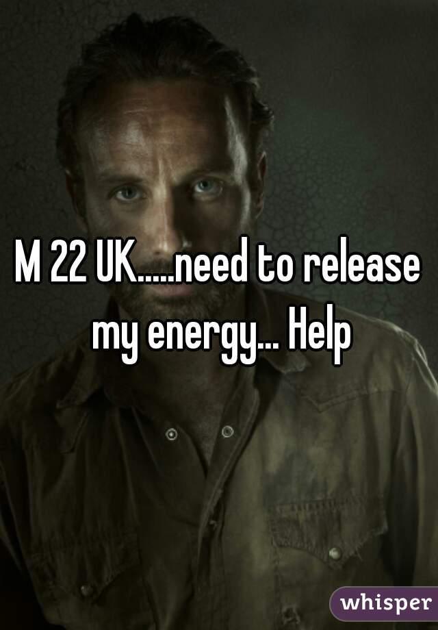 M 22 UK.....need to release my energy... Help
