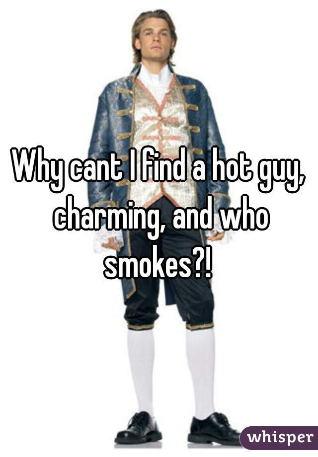 Why cant I find a hot guy, charming, and who smokes?!