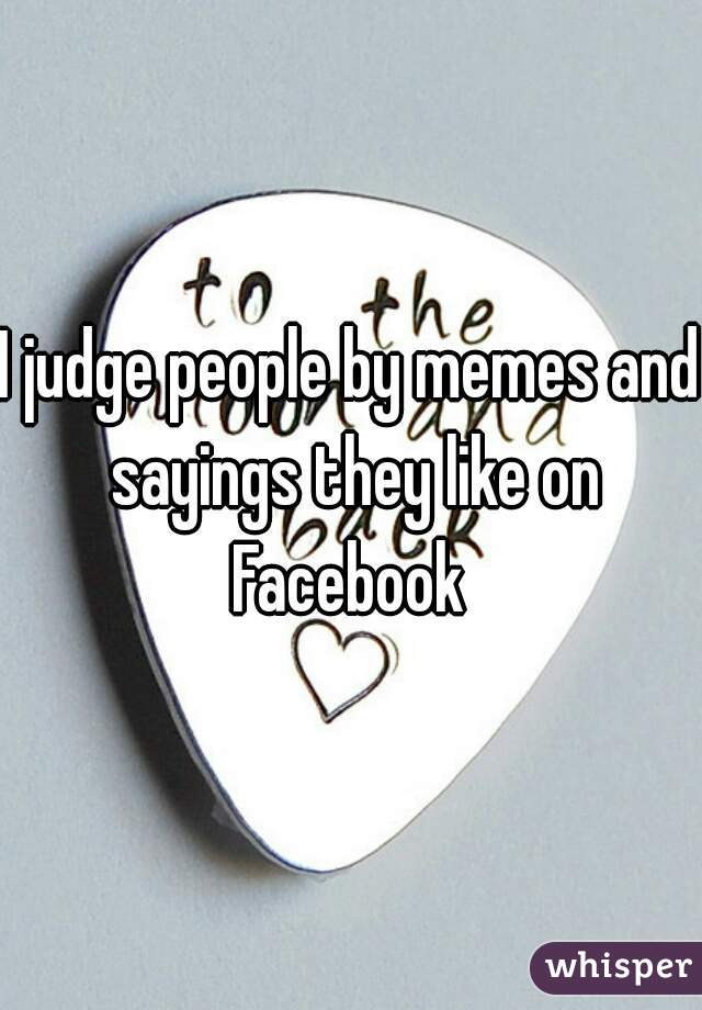 I judge people by memes and sayings they like on Facebook
