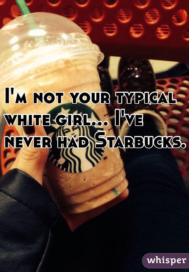 I'm not your typical  white girl... I've  never had Starbucks.