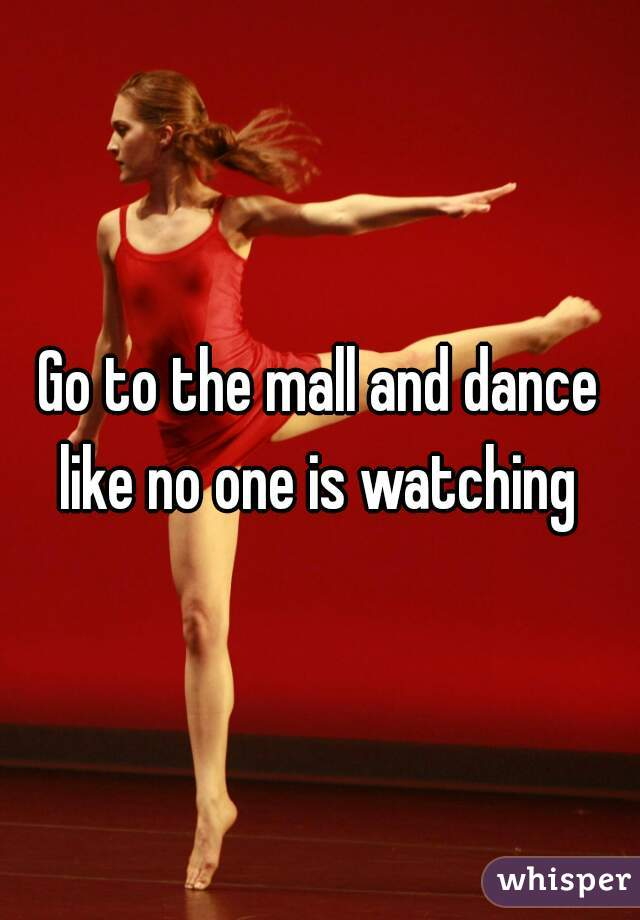 Go to the mall and dance like no one is watching