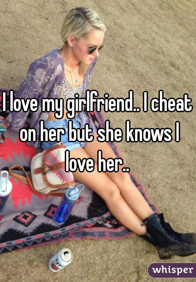 I love my girlfriend.. I cheat on her but she knows I love her..