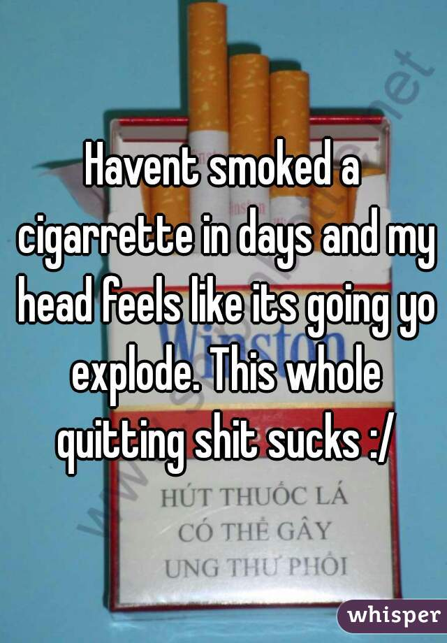 Havent smoked a cigarrette in days and my head feels like its going yo explode. This whole quitting shit sucks :/