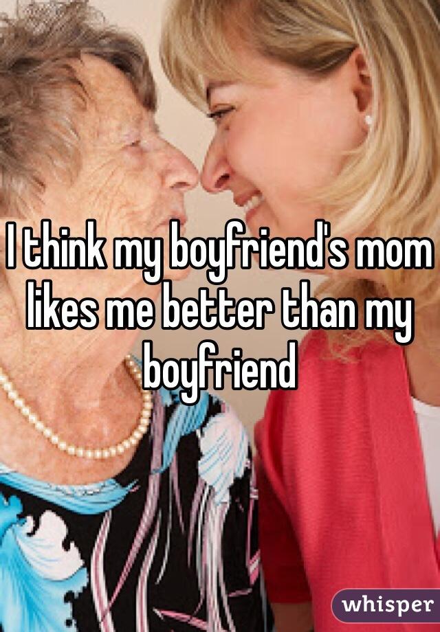 I think my boyfriend's mom likes me better than my boyfriend
