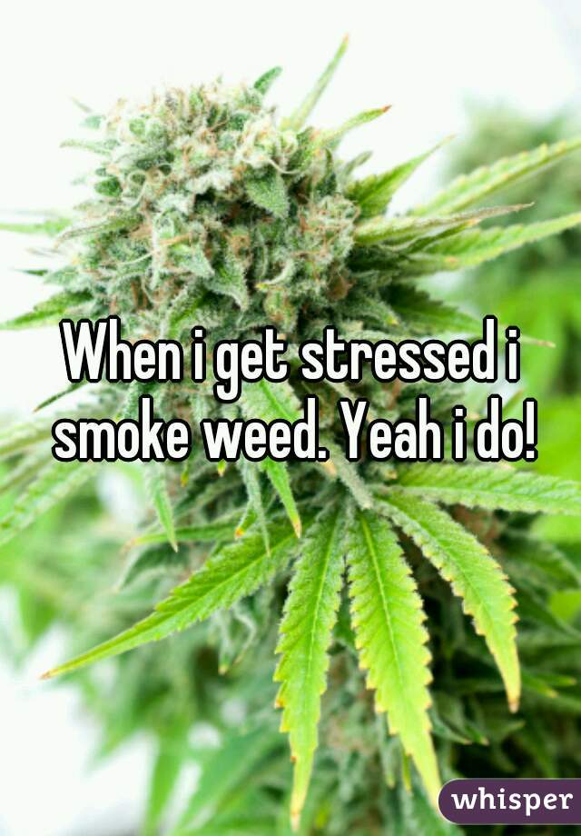 When i get stressed i smoke weed. Yeah i do!