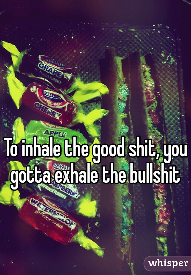 To inhale the good shit, you gotta exhale the bullshit