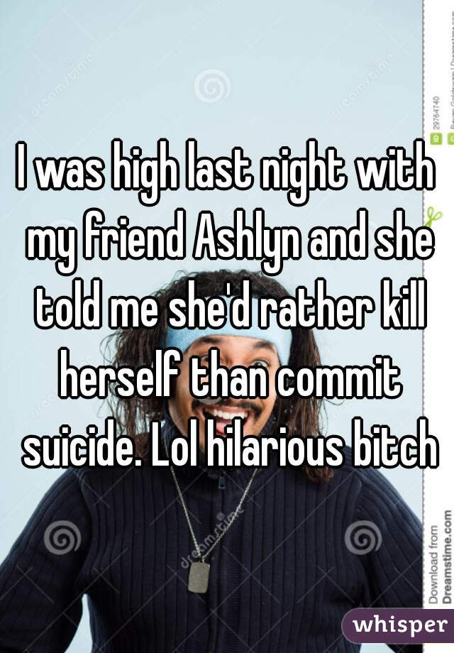 I was high last night with my friend Ashlyn and she told me she'd rather kill herself than commit suicide. Lol hilarious bitch