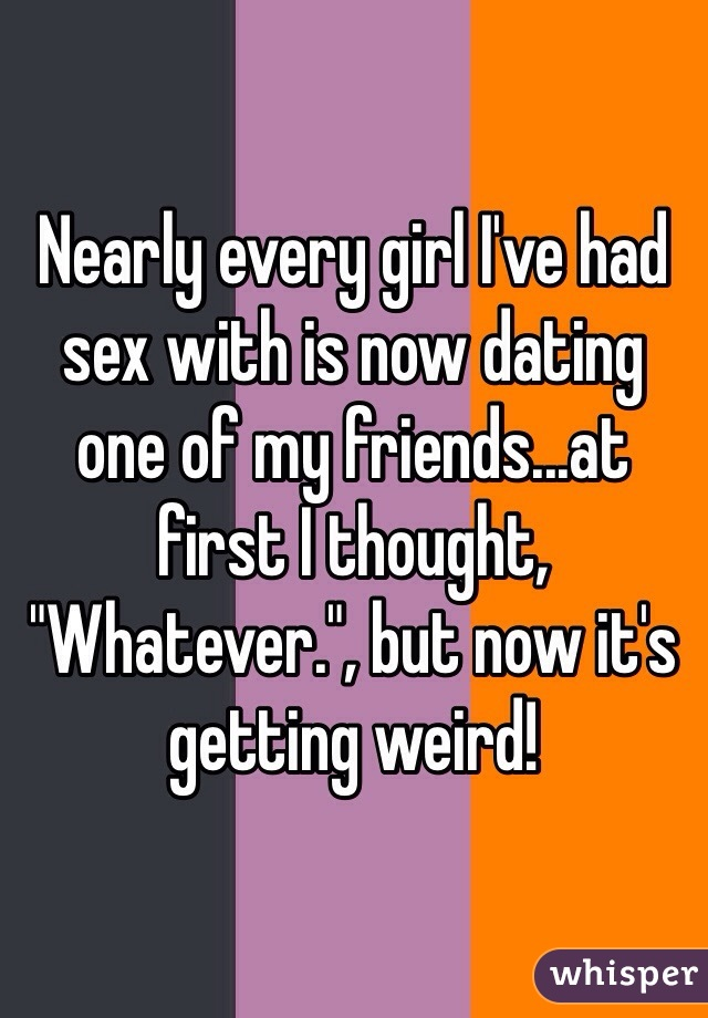 """Nearly every girl I've had sex with is now dating one of my friends...at first I thought, """"Whatever."""", but now it's getting weird!"""
