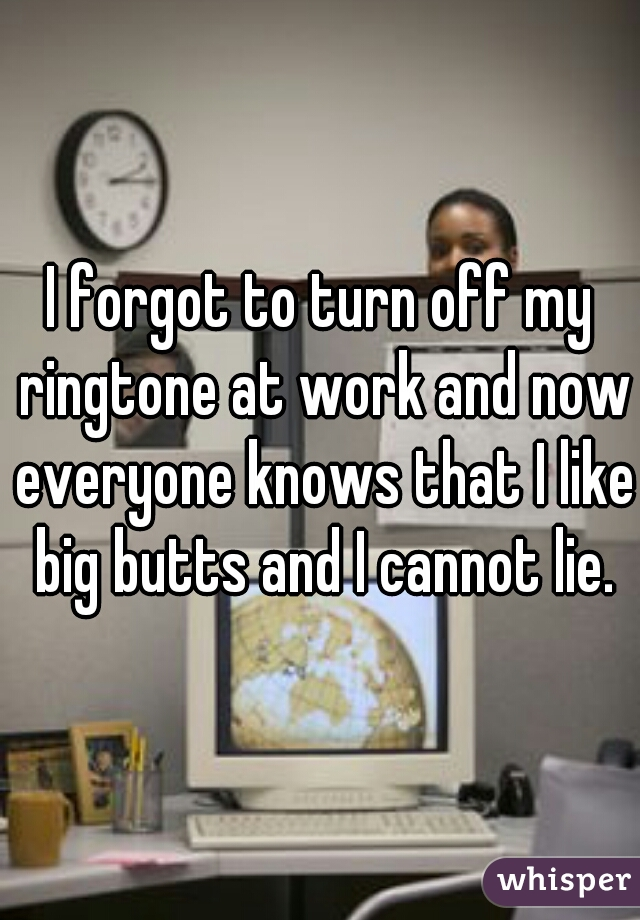 I forgot to turn off my ringtone at work and now everyone knows that I like big butts and I cannot lie.