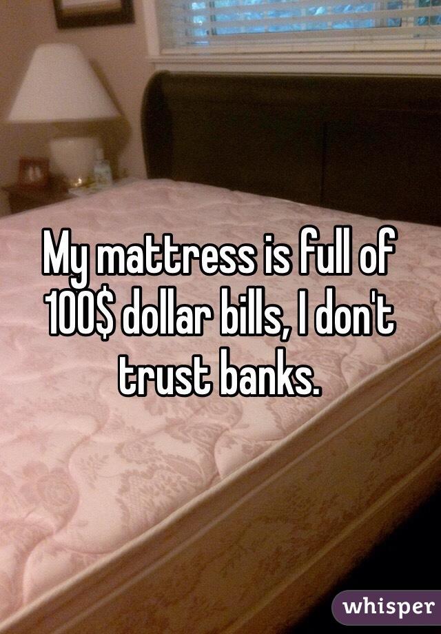 My mattress is full of 100$ dollar bills, I don't trust banks.