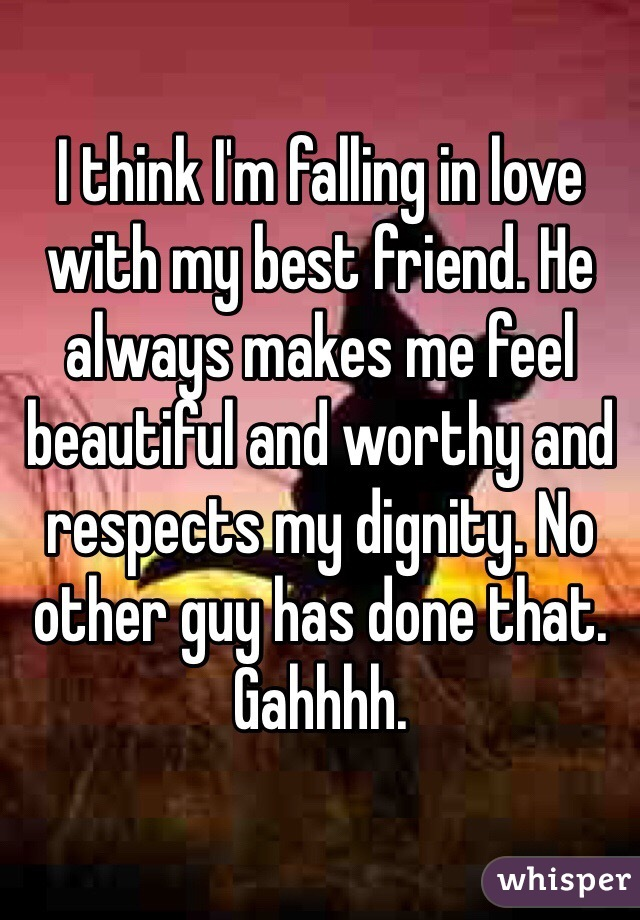 I think I'm falling in love with my best friend. He always makes me feel beautiful and worthy and respects my dignity. No other guy has done that.  Gahhhh.
