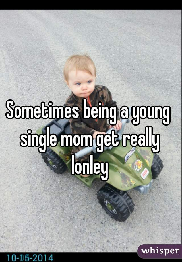 Sometimes being a young single mom get really lonley