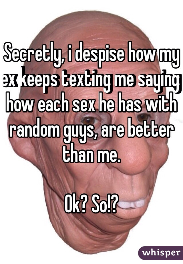 Secretly, i despise how my ex keeps texting me saying how each sex he has with random guys, are better than me.   Ok? So!?