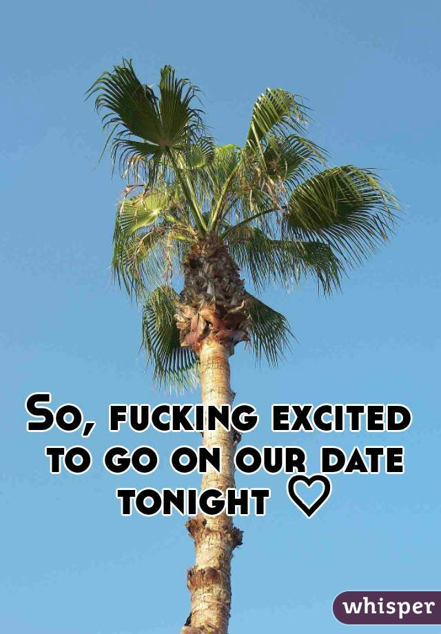 So, fucking excited to go on our date tonight ♡