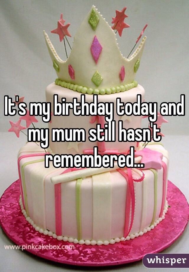 It's my birthday today and my mum still hasn't remembered...
