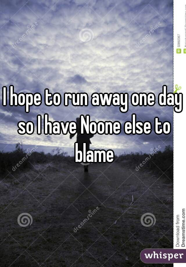 I hope to run away one day so I have Noone else to blame