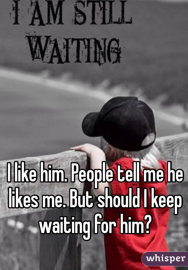 I like him. People tell me he likes me. But should I keep waiting for him?