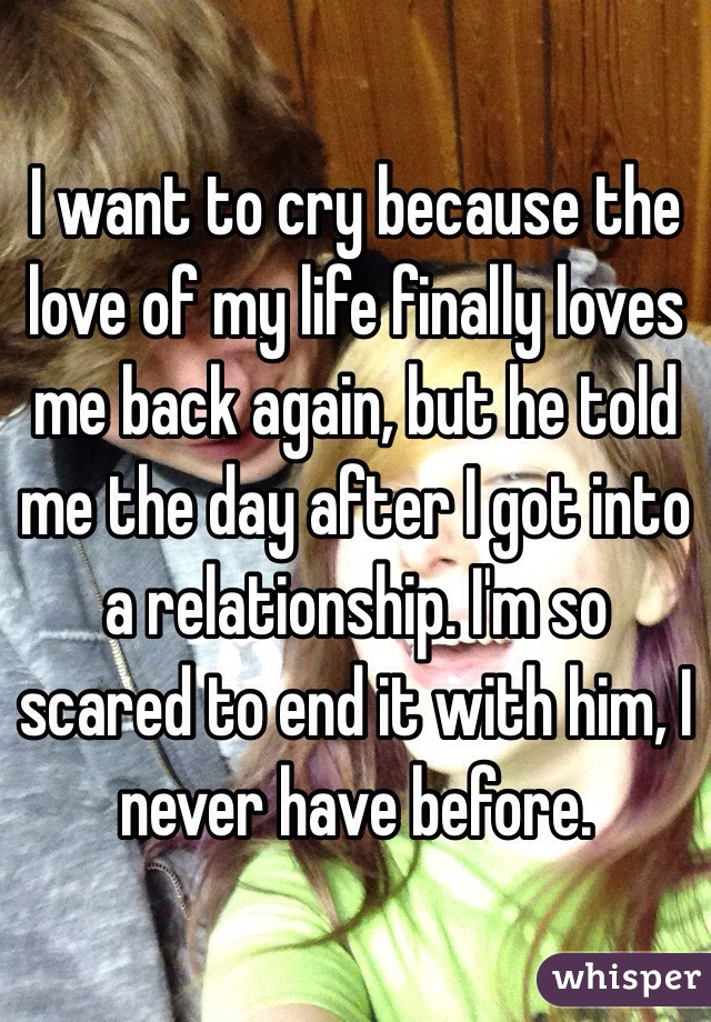 I want to cry because the love of my life finally loves me back again, but he told me the day after I got into a relationship. I'm so scared to end it with him, I never have before.