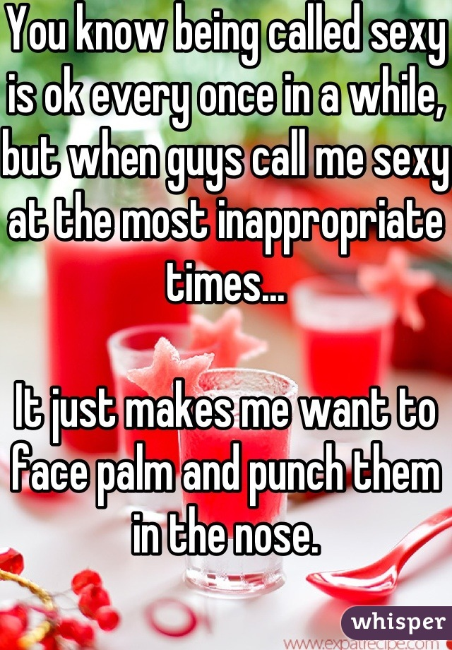 You know being called sexy is ok every once in a while, but when guys call me sexy at the most inappropriate times...   It just makes me want to face palm and punch them in the nose.