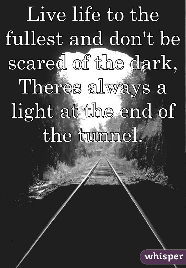 Live life to the fullest and don't be scared of the dark, Theres always a light at the end of the tunnel.