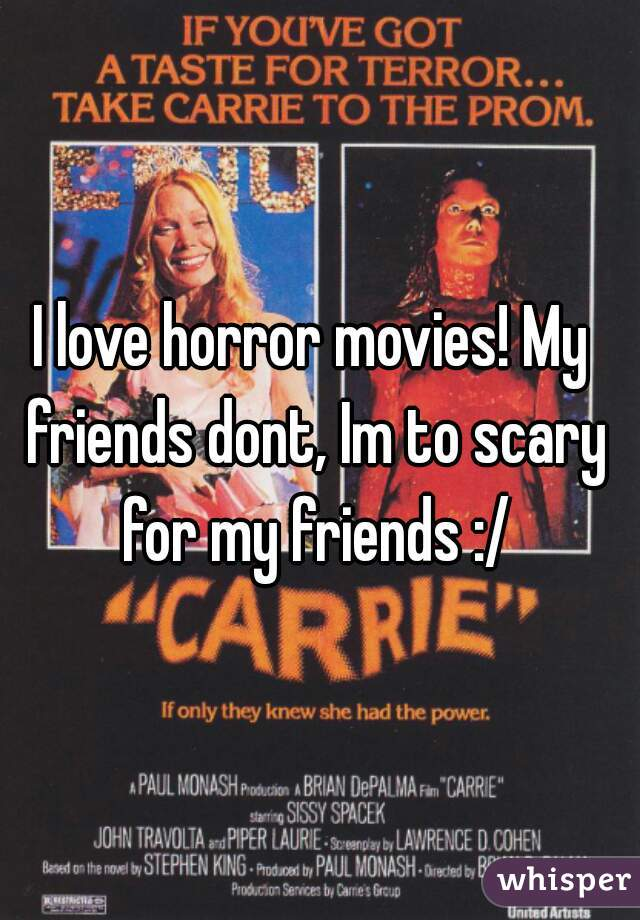 I love horror movies! My friends dont, Im to scary for my friends :/