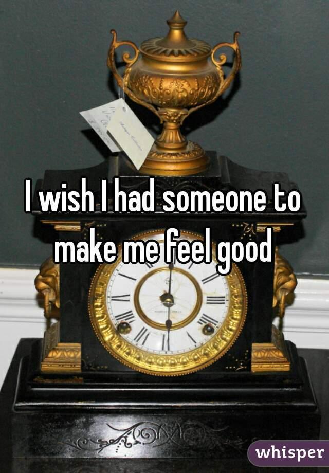 I wish I had someone to make me feel good