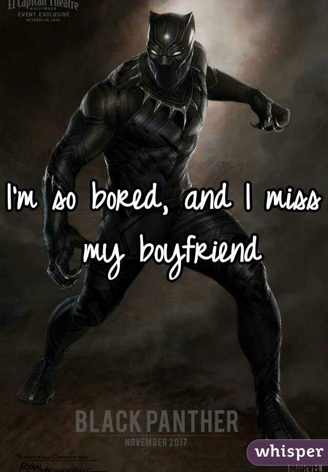I'm so bored, and I miss my boyfriend